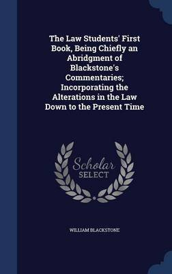 The Law Students' First Book, Being Chiefly an Abridgment of Blackstone's Commentaries; Incorporating the Alterations...