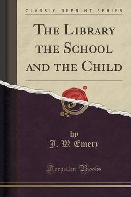 The Library the School and the Child (Classic Reprint) (Paperback): J. W. Emery