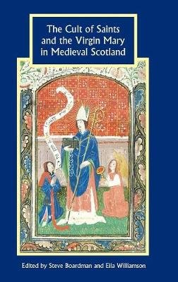 The Cult of Saints and the Virgin Mary in Medieval Scotland (Hardcover): Steve Boardman, Eila Williamson
