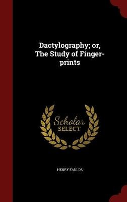 Dactylography; Or, the Study of Finger-Prints (Hardcover): Henry Faulds