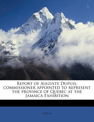 Report of Auguste Dupuis, Commissioner Appointed to Represent the Province of Quebec at the Jamaica Exhibition (Paperback):...