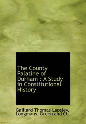 The County Palatine of Durham - A Study in Constitutional History (Hardcover): Gaillard Thomas Lapsley