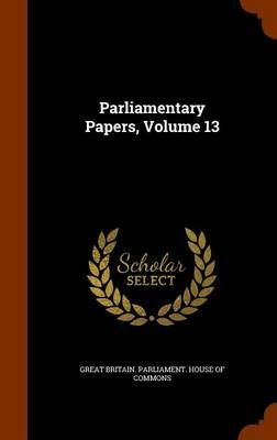 Parliamentary Papers, Volume 13 (Hardcover): Great Britain. Parliament. House of Comm