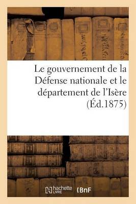 Le Gouvernement de la D�fense Nationale Et Le D�partement de l'Is�re (�d.1875) (French, Paperback): Sans Auteur