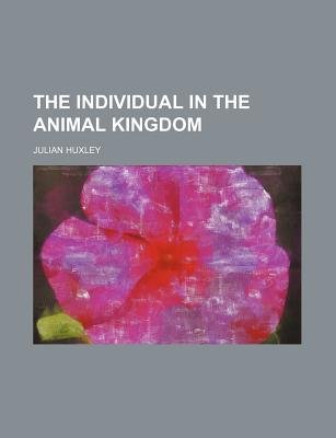 The Individual in the Animal Kingdom (Paperback): Julian Huxley