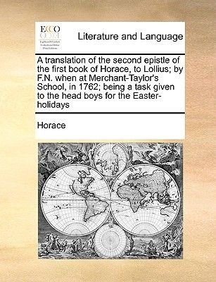 A Translation of the Second Epistle of the First Book of Horace, to Lollius; By F.N. When at Merchant-Taylor's School, in...