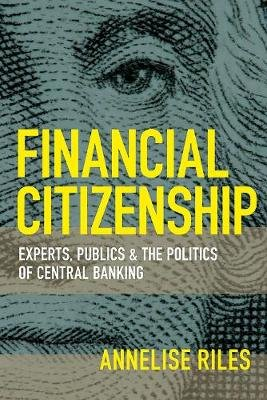 Financial Citizenship - Experts, Publics, and the Politics of Central Banking (Paperback): Annelise Riles