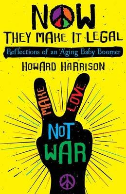 Now They Make It Legal - Reflections of an Aging Baby Boomer (Paperback): Howard Harrison