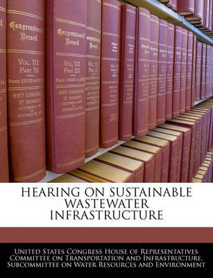 Hearing on Sustainable Wastewater Infrastructure (Paperback): United States Congress House of Represen