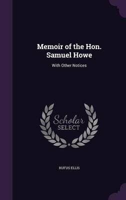 Memoir of the Hon. Samuel Howe - With Other Notices (Hardcover): Rufus Ellis