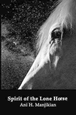 Spirit of the Lone Horse (Paperback): Ani H Manjikian