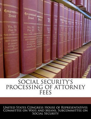 Social Security's Processing of Attorney Fees (Paperback): United States Congress House of Represen