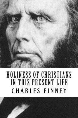 Holiness of Christians in This Present Life (Paperback): Charles Finney, Revival Press
