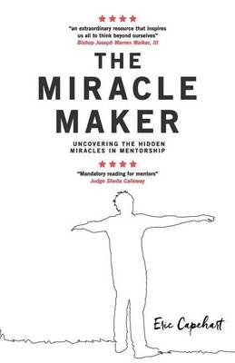 The Miracle Maker - Uncovering the Hidden Miracles in Mentorship (Paperback): Eric D Capehart Mba