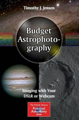 Budget Astrophotography - Imaging with Your DSLR or Webcam (Paperback, 2015 ed.): Timothy J. Jensen