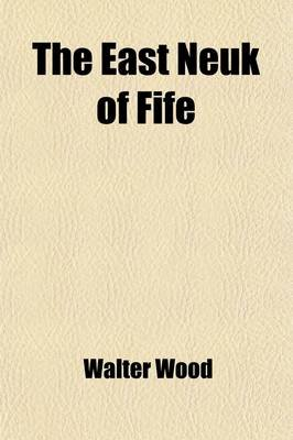 The East Neuk of Fife; Its History and Antiquities. Its History and Antiquities (Paperback): Walter Wood