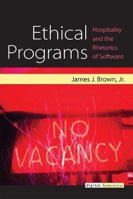 Ethical Programs - Hospitality and the Rhetorics of Software (Hardcover): James Brown