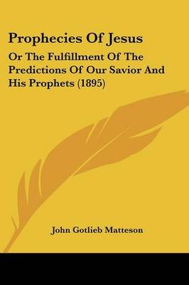 Prophecies of Jesus - Or the Fulfillment of the Predictions of Our Savior and His Prophets (1895) (Paperback): John Gotlieb...