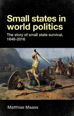 Small States in World Politics - The Story of Small State Survival, 1648-2016 (Hardcover): Matthias Maass
