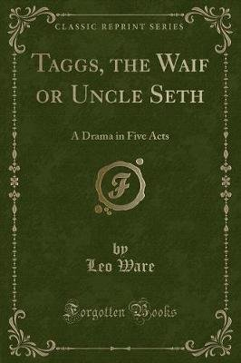 Taggs, the Waif or Uncle Seth - A Drama in Five Acts (Classic Reprint) (Paperback): Leo Ware