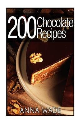 200 Chocolate Recipes - Cookies, Cakes, Desserts, Etc.. - Bw Version (Paperback): Anna Wade