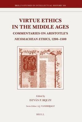 Virtue Ethics in the Middle Ages: Commentaries on Aristotle S Nicomachean Ethics, 1200 1500. Brill S Studies in Intellectual...