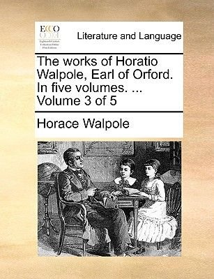 The Works of Horatio Walpole, Earl of Orford. in Five Volumes. ... Volume 3 of 5 (Paperback): Horace Walpole