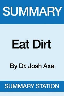 Summary Eat Dirt - By Dr. Josh Axe (Paperback): Summary Station