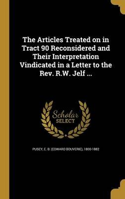 The Articles Treated on in Tract 90 Reconsidered and Their Interpretation Vindicated in a Letter to the REV. R.W. Jelf ......