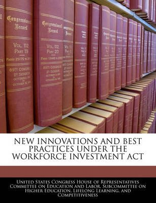 New Innovations and Best Practices Under the Workforce Investment ACT (Paperback): United States Congress House of Represen