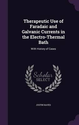 Therapeutic Use of Faradaic and Galvanic Currents in the Electro-Thermal Bath - With History of Cases (Hardcover): Justin Hayes