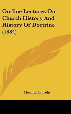 Outline Lectures on Church History and History of Doctrine (1884) (Hardcover): Herman Lincoln