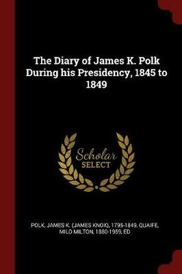 The Diary of James K. Polk During His Presidency, 1845 to 1849 (Paperback): James K 1795-1849 Polk, Milo Milton Quaife