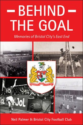 Behind the Goal - Memories of Bristol City's East End (Paperback): Neil Palmer
