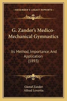 G. Zander's Medico-Mechanical Gymnastics - Its Method, Importance, and Application (1893) (Paperback): Gustaf Zander