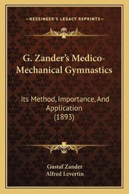 G. Zander's Medico-Mechanical Gymnastics - Its Method, Importance, and Application (1893) (Paperback): Gustaf Zander