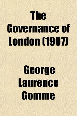 The Governance of London; Studies on the Place Occupied by London in English Institutions (Paperback): George Laurence Gomme