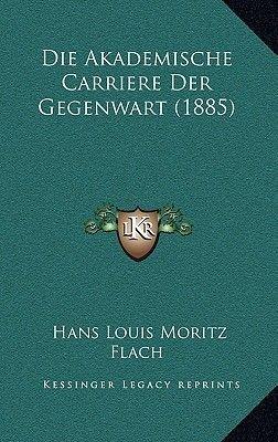 Die Akademische Carriere Der Gegenwart (1885) (German, Hardcover): Hans Louis Moritz Flach