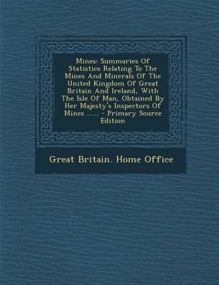 Mines - Summaries of Statistics Relating to the Mines and Minerals of the United Kingdom of Great Britain and Ireland, with Th...