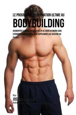 Le Programme de Formation Ultime Au Bodybuilding - Augmenter La Masse Musculaire En 30 Jours Ou Moins Sans Steroides...
