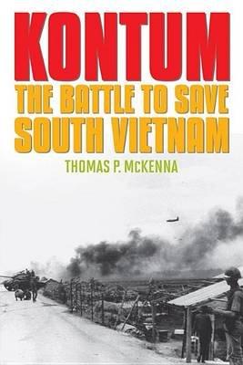 Kontum - The Battle to Save South Vietnam (Paperback): Thomas P McKenna