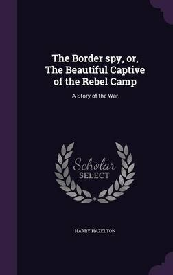 The Border Spy: The Beautiful Captive of the Rebel Camp, A Story of the War
