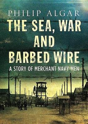 Sea War And Barbed Wire - The Story of Merchant Navy Men (Hardcover): Philip Algar
