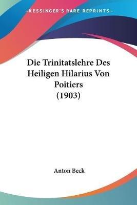 Die Trinitatslehre Des Heiligen Hilarius Von Poitiers (1903) (English, German, Paperback): Anton Beck