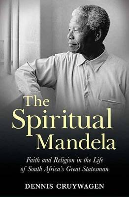 The Spiritual Mandela - Faith And Religion In The Life Of South Africa's Great Statesman (Paperback): Dennis Cruywagen
