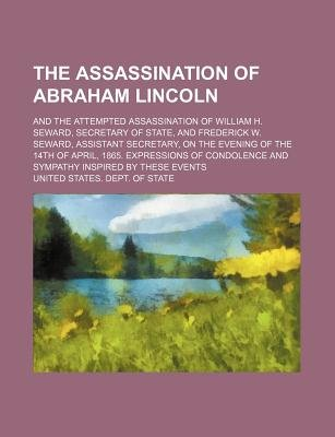 The Assassination of Abraham Lincoln; And the Attempted Assassination of William H. Seward, Secretary of State, and Frederick...