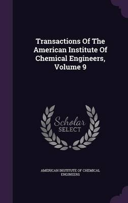Transactions of the American Institute of Chemical Engineers, Volume 9 (Hardcover): American Institute of Chemical Engineers