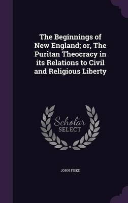 The Beginnings of New England; Or, the Puritan Theocracy in Its Relations to Civil and Religious Liberty (Hardcover): John Fiske