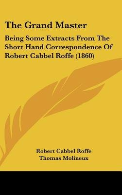 The Grand Master - Being Some Extracts from the Short Hand Correspondence of Robert Cabbel Roffe (1860) (Hardcover): Robert...