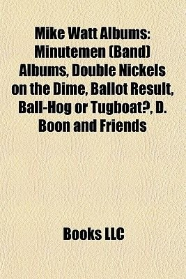 Mike Watt Albums - Minutemen (Band) Albums, Double Nickels on the Dime, Ballot Result, Ball-Hog or Tugboat?, D. Boon and...